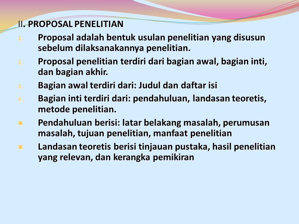 II. PROPOSAL PENELITIAN 1. Proposal adalah bentuk usulan penelitian yang disusun sebelum dilaksanakannya penelitian. 2. Proposal penelitian terdiri da