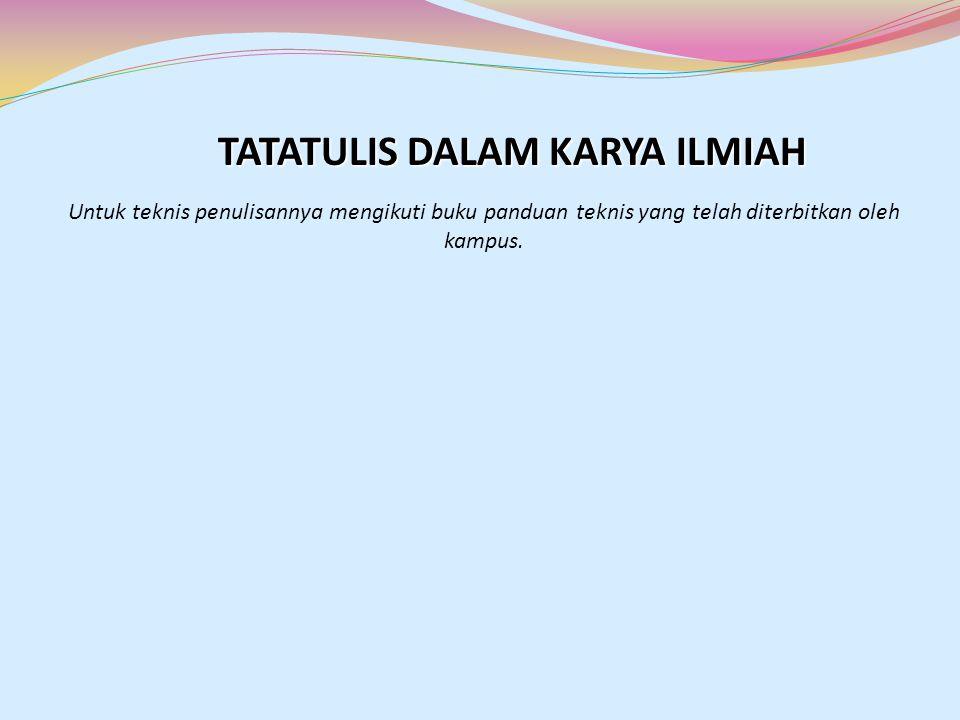 TATATULIS DALAM KARYA ILMIAH Untuk teknis penulisannya mengikuti buku panduan teknis yang telah diterbitkan oleh kampus.