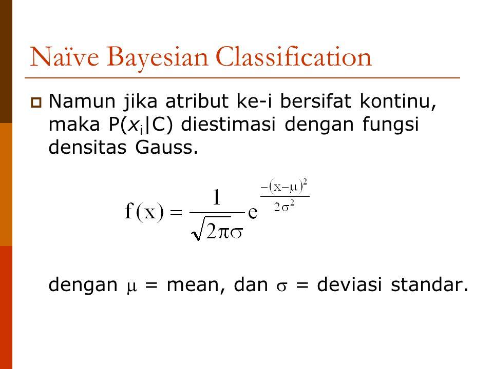 Naïve Bayesian Classification  Namun jika atribut ke-i bersifat kontinu, maka P(x i |C) diestimasi dengan fungsi densitas Gauss. dengan  = mean, dan