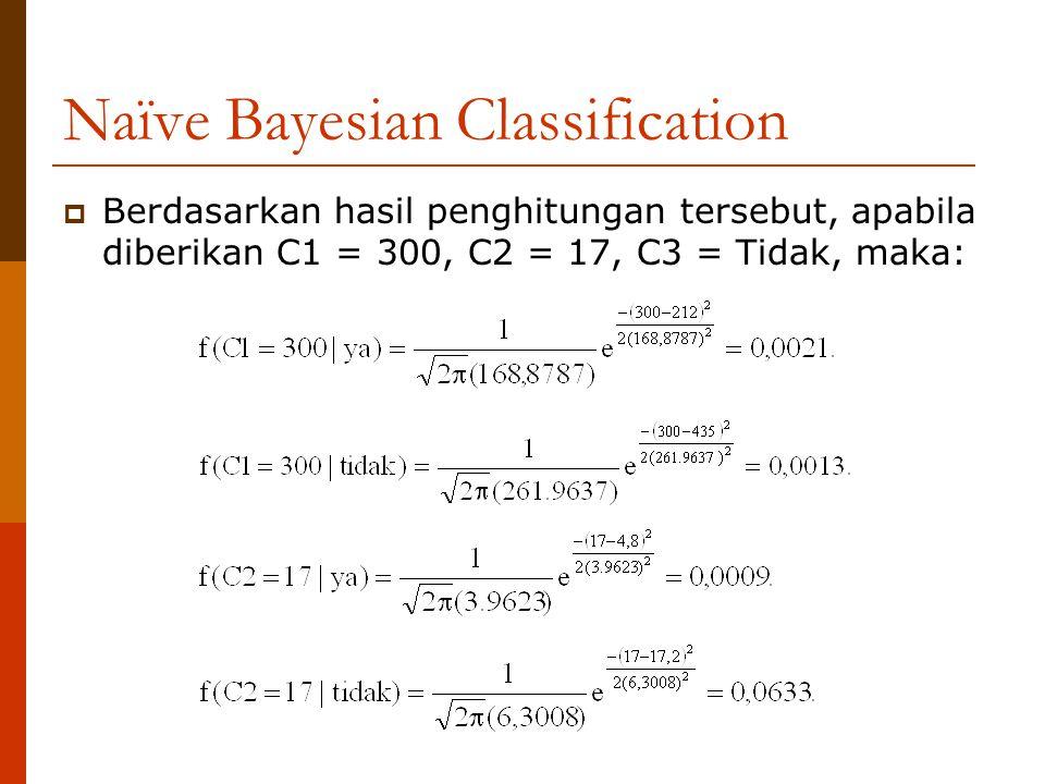 Naïve Bayesian Classification  Berdasarkan hasil penghitungan tersebut, apabila diberikan C1 = 300, C2 = 17, C3 = Tidak, maka: