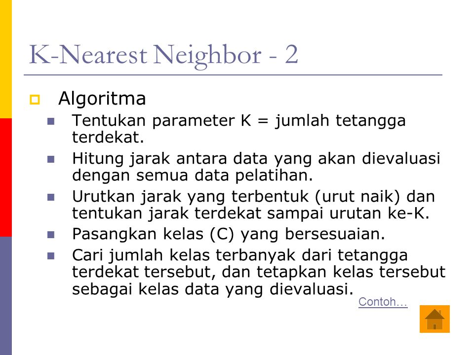 K-Nearest Neighbor - 2  Algoritma Tentukan parameter K = jumlah tetangga terdekat. Hitung jarak antara data yang akan dievaluasi dengan semua data pe