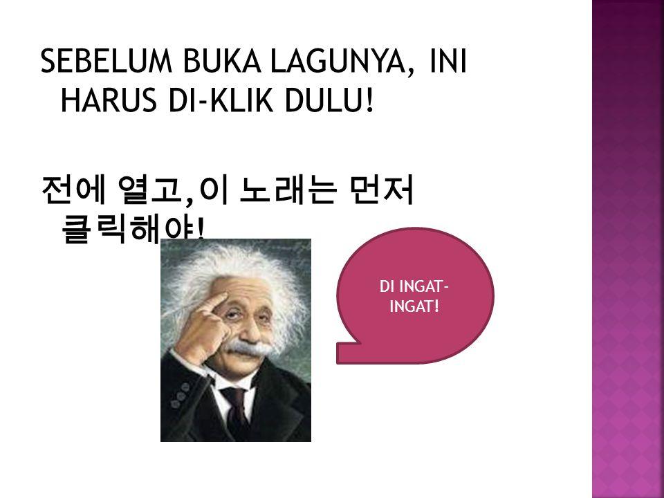 SEBELUM BUKA LAGUNYA, INI HARUS DI-KLIK DULU! 전에 열고, 이 노래는 먼저 클릭해야 ! DI INGAT- INGAT!