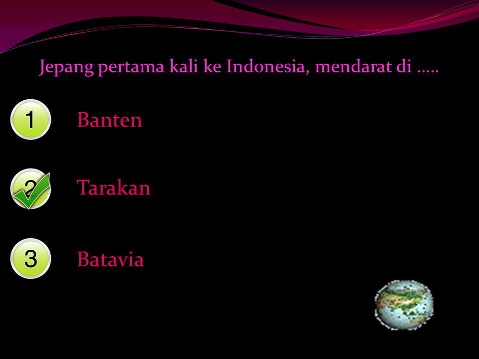 Jepang pertama kali ke Indonesia, mendarat di ….. Banten Tarakan Batavia