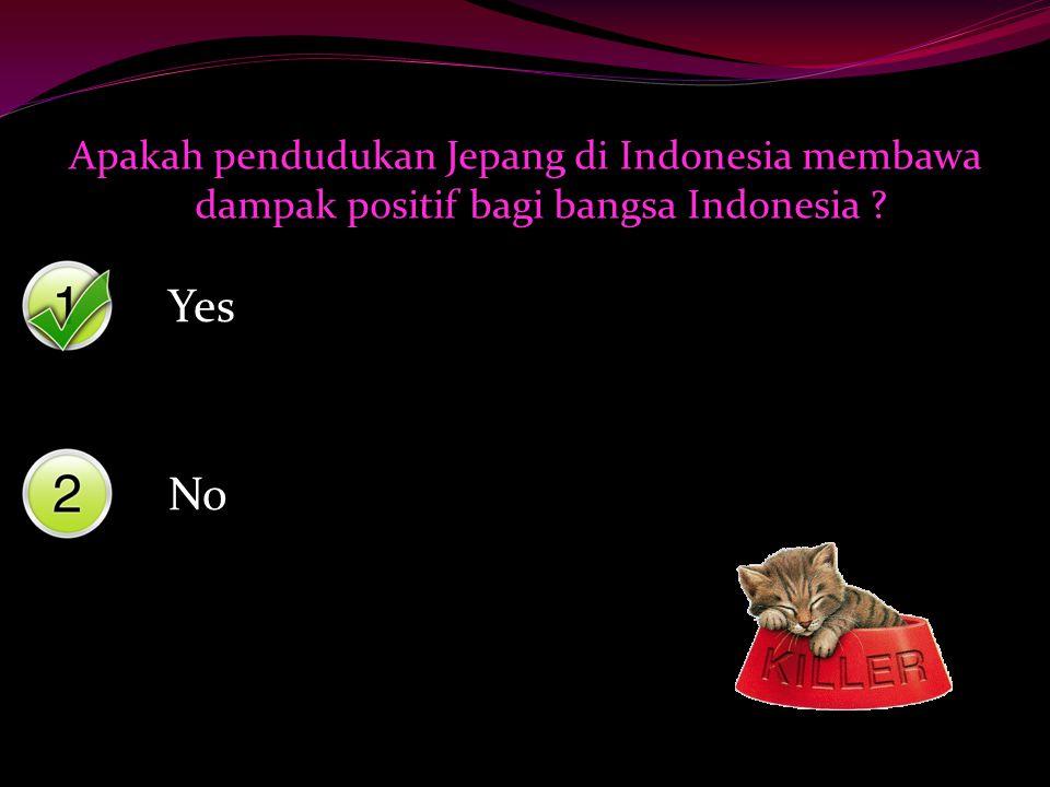 Yes No Apakah pendudukan Jepang di Indonesia membawa dampak positif bagi bangsa Indonesia ?
