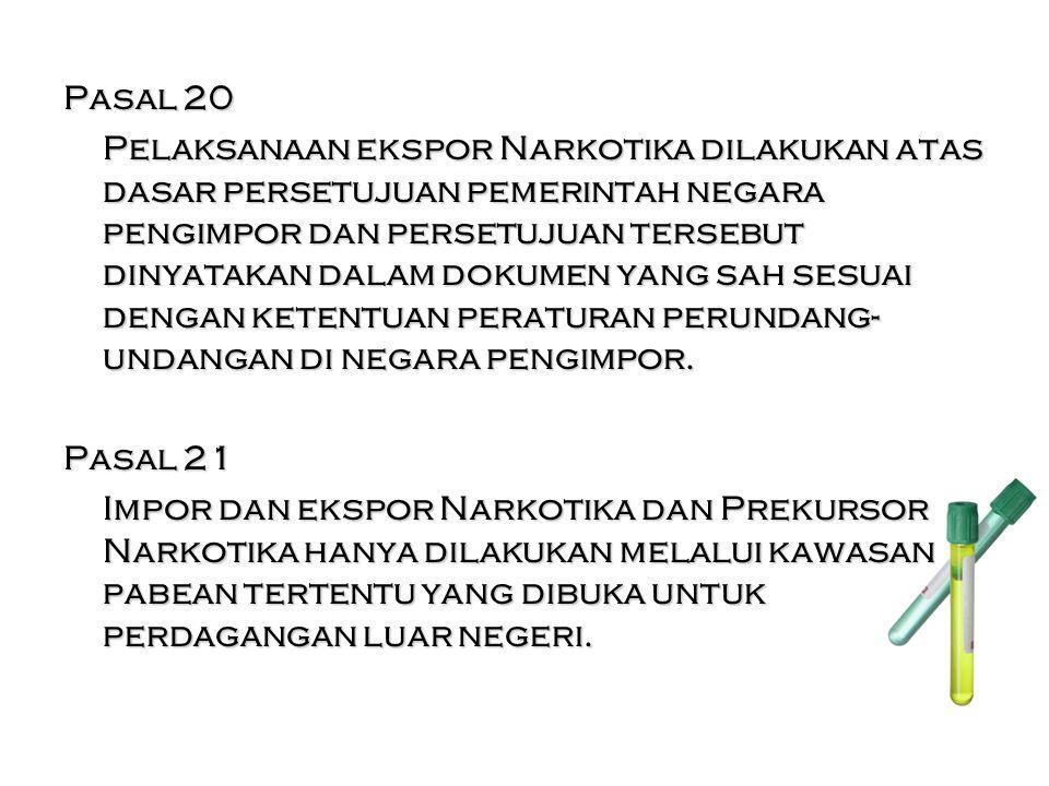 Pasal 20 Pelaksanaan ekspor Narkotika dilakukan atas dasar persetujuan pemerintah negara pengimpor dan persetujuan tersebut dinyatakan dalam dokumen yang sah sesuai dengan ketentuan peraturan perundang- undangan di negara pengimpor.