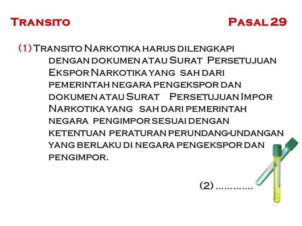 Transito Pasal 29 (1)Transito Narkotika harus dilengkapi dengan dokumen atau Surat Persetujuan Ekspor Narkotika yang sah dari pemerintah negara pengekspor dan dokumen atau Surat Persetujuan Impor Narkotika yang sah dari pemerintah negara pengimpor sesuai dengan ketentuan peraturan perundang-undangan yang berlaku di negara pengekspor dan pengimpor.