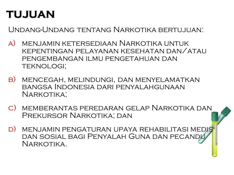 TUJUAN Undang-Undang tentang Narkotika bertujuan: a)menjamin ketersediaan Narkotika untuk kepentingan pelayanan kesehatan dan/atau pengembangan ilmu pengetahuan dan teknologi; b)mencegah, melindungi, dan menyelamatkan bangsa Indonesia dari penyalahgunaan Narkotika; c)memberantas peredaran gelap Narkotika dan Prekursor Narkotika; dan d)menjamin pengaturan upaya rehabilitasi medis dan sosial bagi Penyalah Guna dan pecandu Narkotika.
