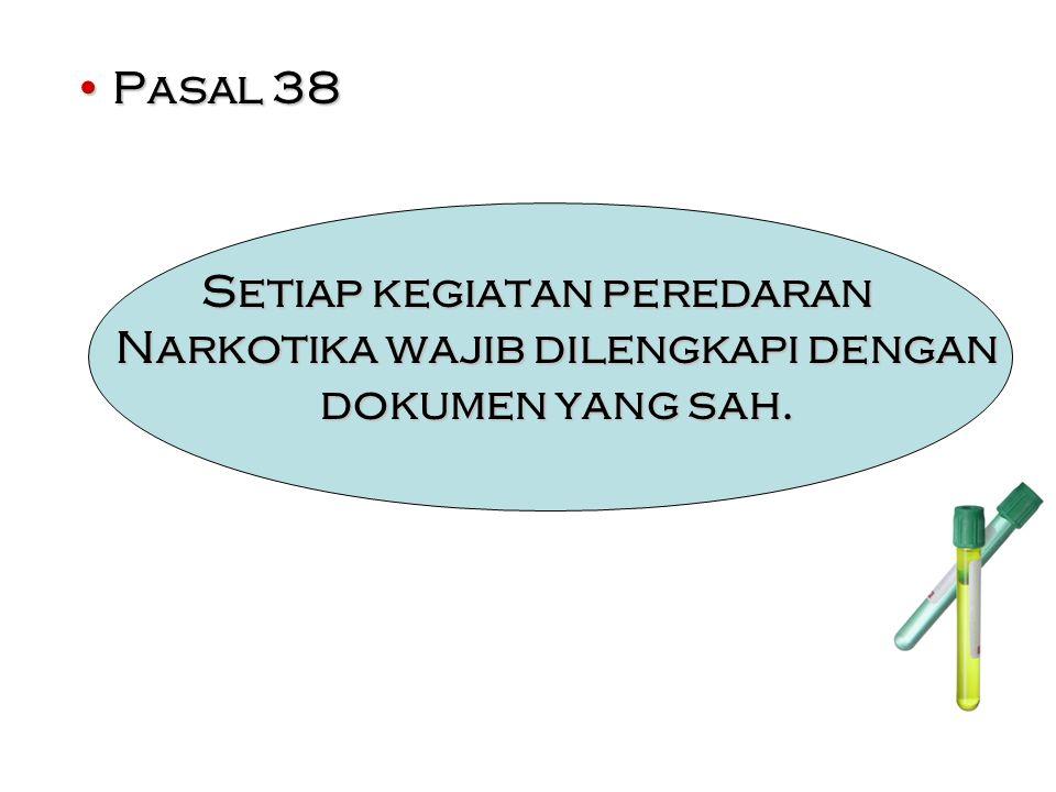 Pasal 38Pasal 38 Setiap kegiatan peredaran Narkotika wajib dilengkapi dengan dokumen yang sah.