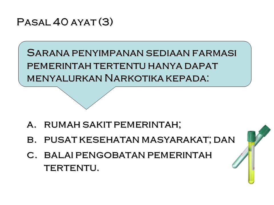Pasal 40 ayat (3) Sarana penyimpanan sediaan farmasi pemerintah tertentu hanya dapat menyalurkan Narkotika kepada: a.