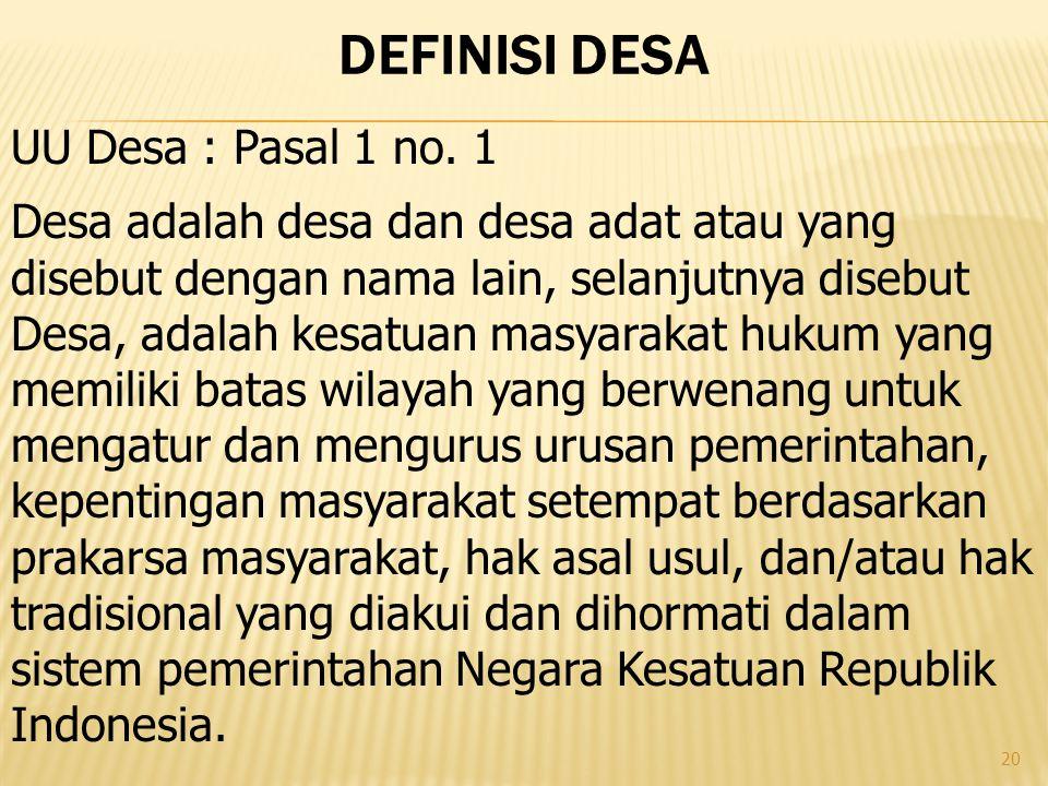 20 DEFINISI DESA Desa adalah desa dan desa adat atau yang disebut dengan nama lain, selanjutnya disebut Desa, adalah kesatuan masyarakat hukum yang me