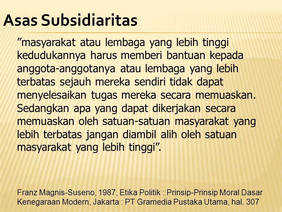 """Asas Subsidiaritas """"masyarakat atau lembaga yang lebih tinggi kedudukannya harus memberi bantuan kepada anggota-anggotanya atau lembaga yang lebih ter"""