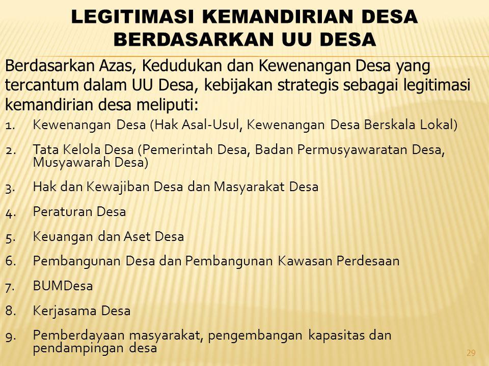 29 LEGITIMASI KEMANDIRIAN DESA BERDASARKAN UU DESA 1.Kewenangan Desa (Hak Asal-Usul, Kewenangan Desa Berskala Lokal) 2.Tata Kelola Desa (Pemerintah Desa, Badan Permusyawaratan Desa, Musyawarah Desa) 3.Hak dan Kewajiban Desa dan Masyarakat Desa 4.Peraturan Desa 5.Keuangan dan Aset Desa 6.Pembangunan Desa dan Pembangunan Kawasan Perdesaan 7.BUMDesa 8.Kerjasama Desa 9.Pemberdayaan masyarakat, pengembangan kapasitas dan pendampingan desa Berdasarkan Azas, Kedudukan dan Kewenangan Desa yang tercantum dalam UU Desa, kebijakan strategis sebagai legitimasi kemandirian desa meliputi: