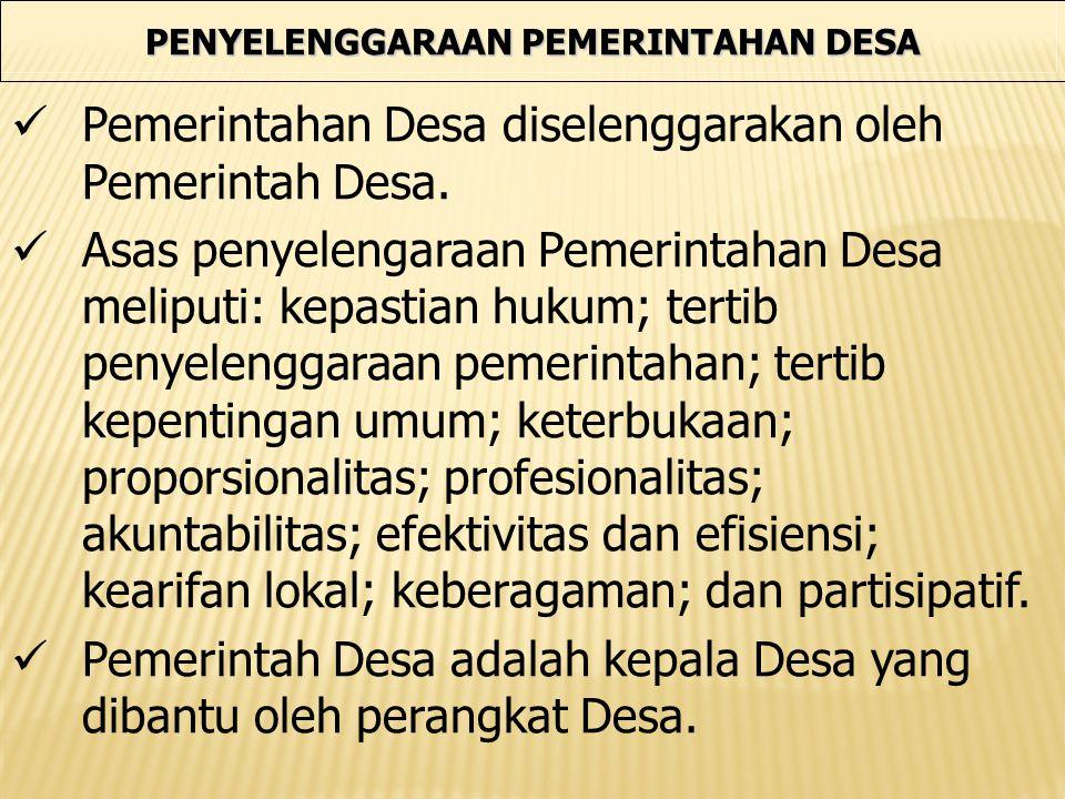 PENYELENGGARAAN PEMERINTAHAN DESA Pemerintahan Desa diselenggarakan oleh Pemerintah Desa. Asas penyelengaraan Pemerintahan Desa meliputi: kepastian hu