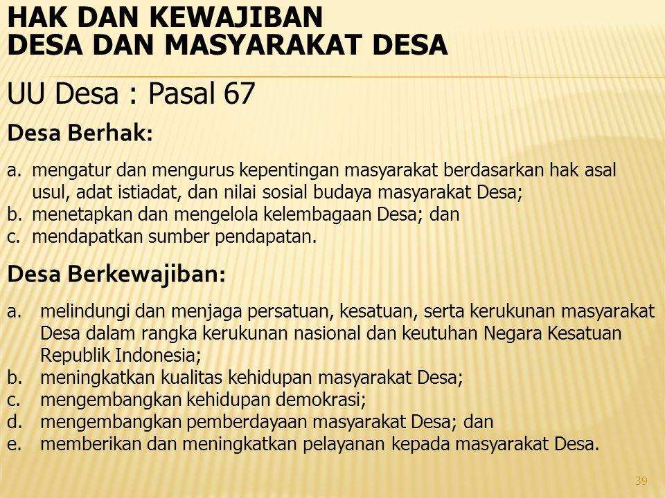 39 HAK DAN KEWAJIBAN DESA DAN MASYARAKAT DESA UU Desa : Pasal 67 Desa Berhak: a.mengatur dan mengurus kepentingan masyarakat berdasarkan hak asal usul