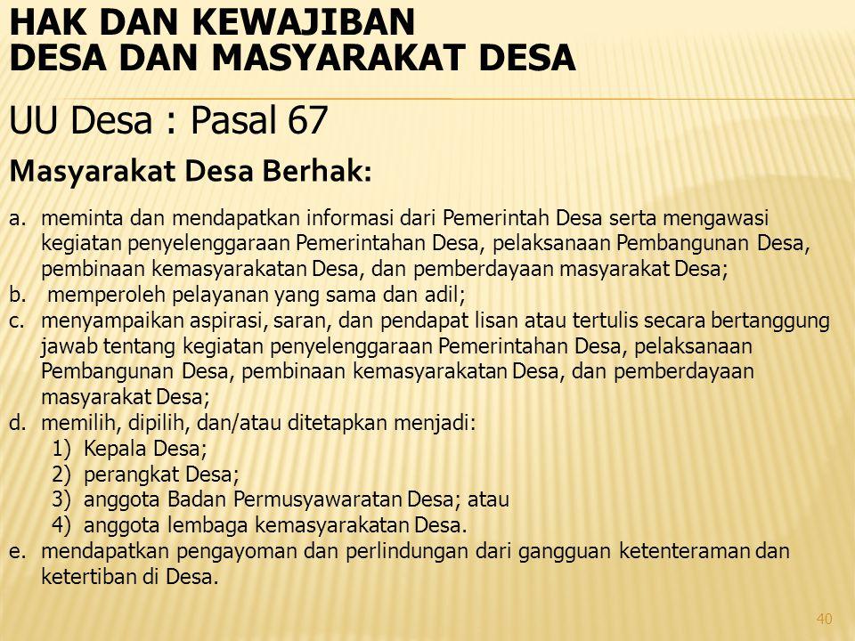 40 HAK DAN KEWAJIBAN DESA DAN MASYARAKAT DESA UU Desa : Pasal 67 Masyarakat Desa Berhak: a.meminta dan mendapatkan informasi dari Pemerintah Desa sert