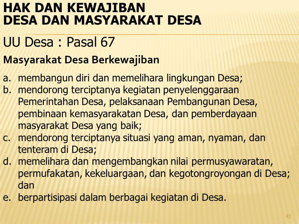 41 HAK DAN KEWAJIBAN DESA DAN MASYARAKAT DESA UU Desa : Pasal 67 Masyarakat Desa Berkewajiban a.membangun diri dan memelihara lingkungan Desa; b.mendo