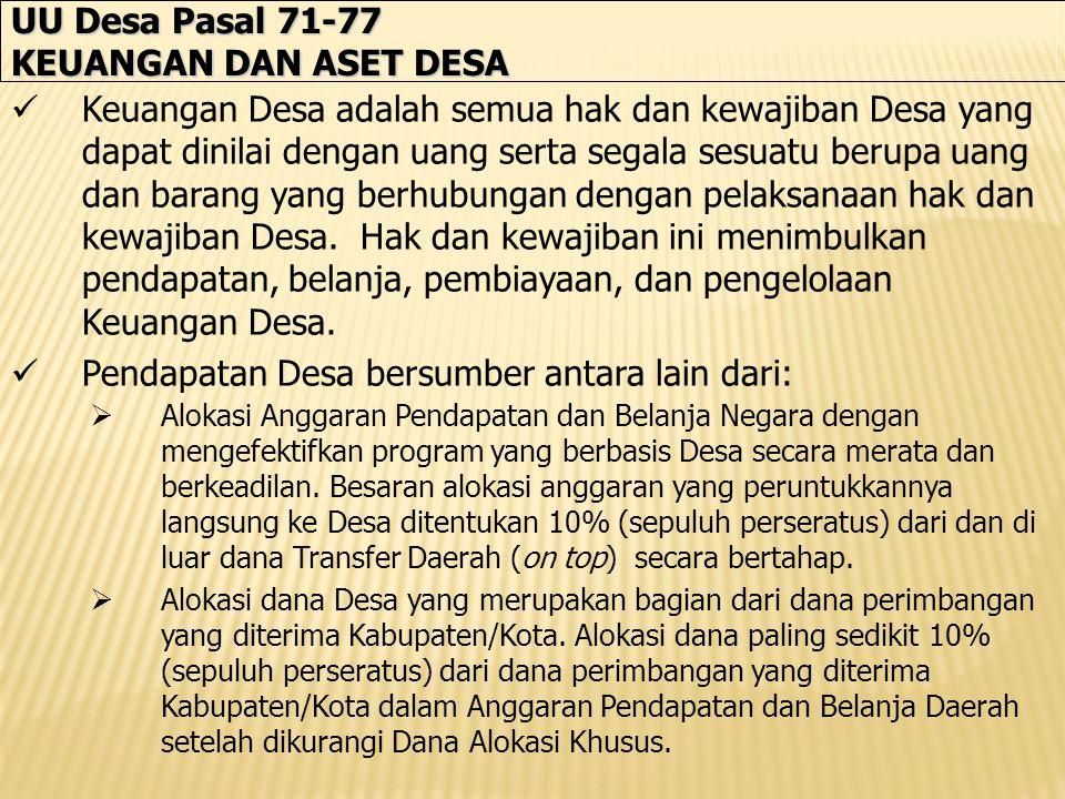 UU Desa Pasal 71-77 KEUANGAN DAN ASET DESA Keuangan Desa adalah semua hak dan kewajiban Desa yang dapat dinilai dengan uang serta segala sesuatu berupa uang dan barang yang berhubungan dengan pelaksanaan hak dan kewajiban Desa.