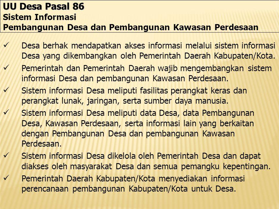 UU Desa Pasal 86 Sistem Informasi Pembangunan Desa dan Pembangunan Kawasan Perdesaan Desa berhak mendapatkan akses informasi melalui sistem informasi Desa yang dikembangkan oleh Pemerintah Daerah Kabupaten/Kota.