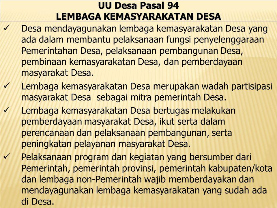 UU Desa Pasal 94 LEMBAGA KEMASYARAKATAN DESA Desa mendayagunakan lembaga kemasyarakatan Desa yang ada dalam membantu pelaksanaan fungsi penyelenggaraan Pemerintahan Desa, pelaksanaan pembangunan Desa, pembinaan kemasyarakatan Desa, dan pemberdayaan masyarakat Desa.