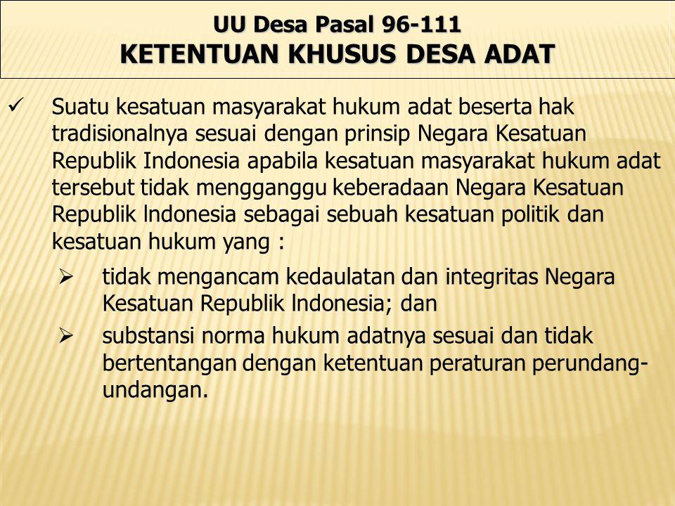 UU Desa Pasal 96-111 KETENTUAN KHUSUS DESA ADAT Suatu kesatuan masyarakat hukum adat beserta hak tradisionalnya sesuai dengan prinsip Negara Kesatuan
