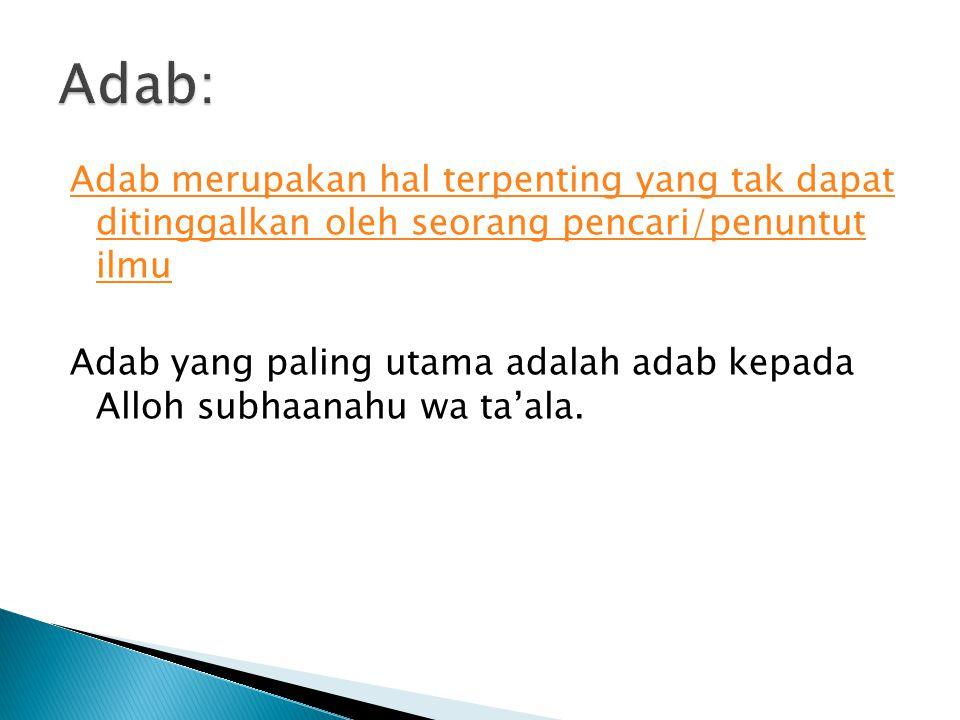 Adab merupakan hal terpenting yang tak dapat ditinggalkan oleh seorang pencari/penuntut ilmu Adab yang paling utama adalah adab kepada Alloh subhaanahu wa ta'ala.