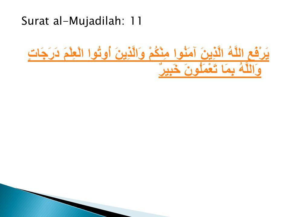 Surat al-Mujadilah: 11 يَرْفَعِ اللَّهُ الَّذِينَ آمَنُوا مِنْكُمْ وَالَّذِينَ أُوتُوا الْعِلْمَ دَرَجَاتٍ وَاللَّهُ بِمَا تَعْمَلُونَ خَبِيرٌ