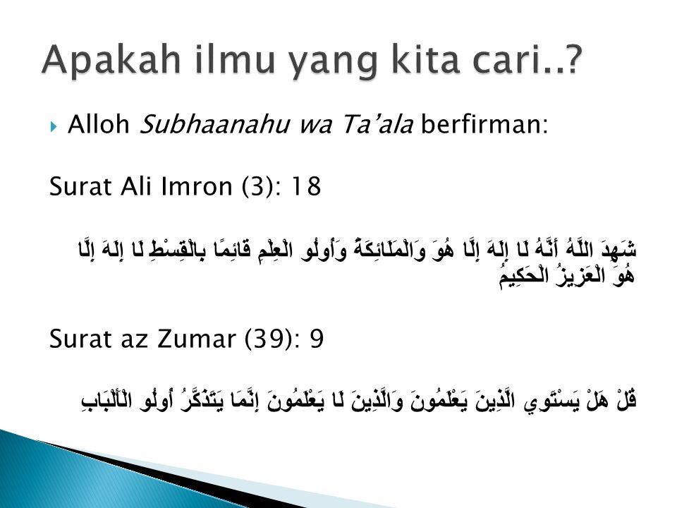  Alloh Subhaanahu wa Ta'ala berfirman: Surat Ali Imron (3): 18 شَهِدَ اللَّهُ أَنَّهُ لَا إِلَهَ إِلَّا هُوَ وَالْمَلَائِكَةُ وَأُولُو الْعِلْمِ قَائِمًا بِالْقِسْطِ لَا إِلَهَ إِلَّا هُوَ الْعَزِيزُ الْحَكِيمُ Surat az Zumar (39): 9 قُلْ هَلْ يَسْتَوِي الَّذِينَ يَعْلَمُونَ وَالَّذِينَ لَا يَعْلَمُونَ إِنَّمَا يَتَذَكَّرُ أُولُو الْأَلْبَابِ