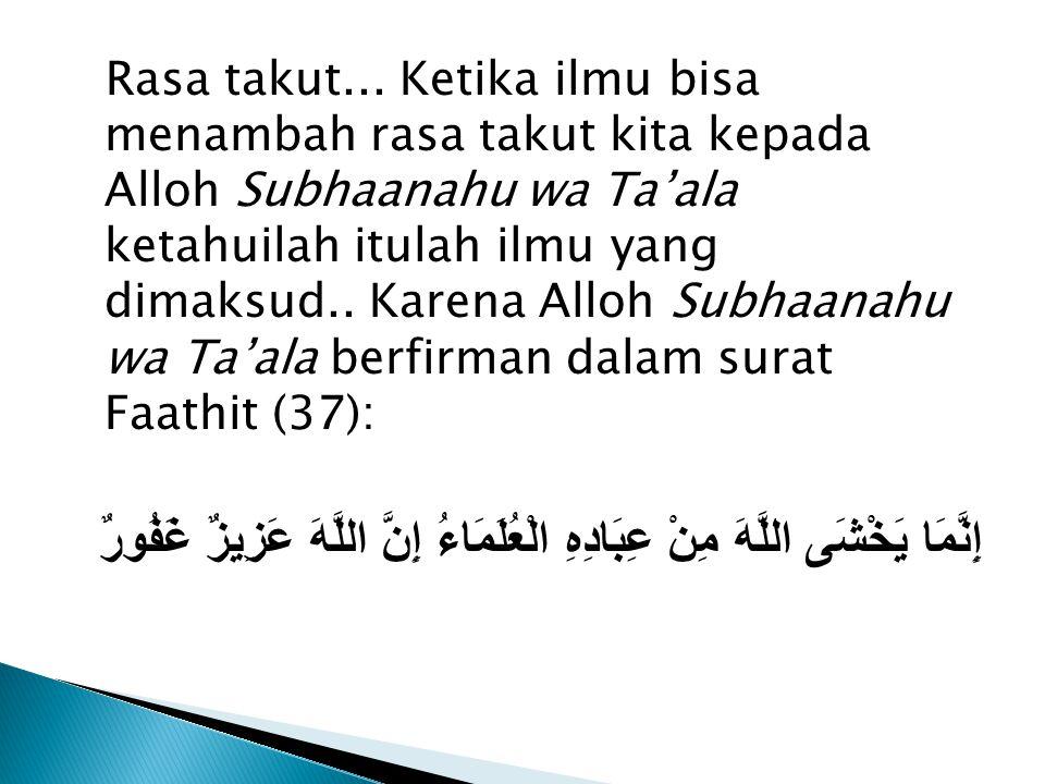 Rasa takut... Ketika ilmu bisa menambah rasa takut kita kepada Alloh Subhaanahu wa Ta'ala ketahuilah itulah ilmu yang dimaksud.. Karena Alloh Subhaana