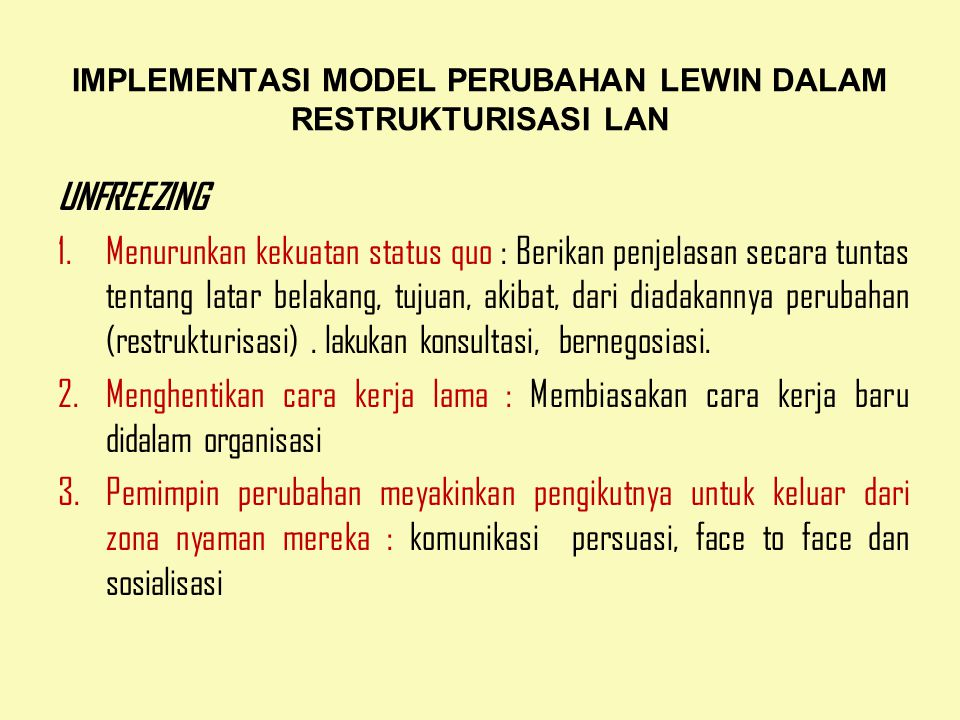 IMPLEMENTASI MODEL PERUBAHAN LEWIN DALAM RESTRUKTURISASI LAN UNFREEZING 1.Menurunkan kekuatan status quo : Berikan penjelasan secara tuntas tentang latar belakang, tujuan, akibat, dari diadakannya perubahan (restrukturisasi).