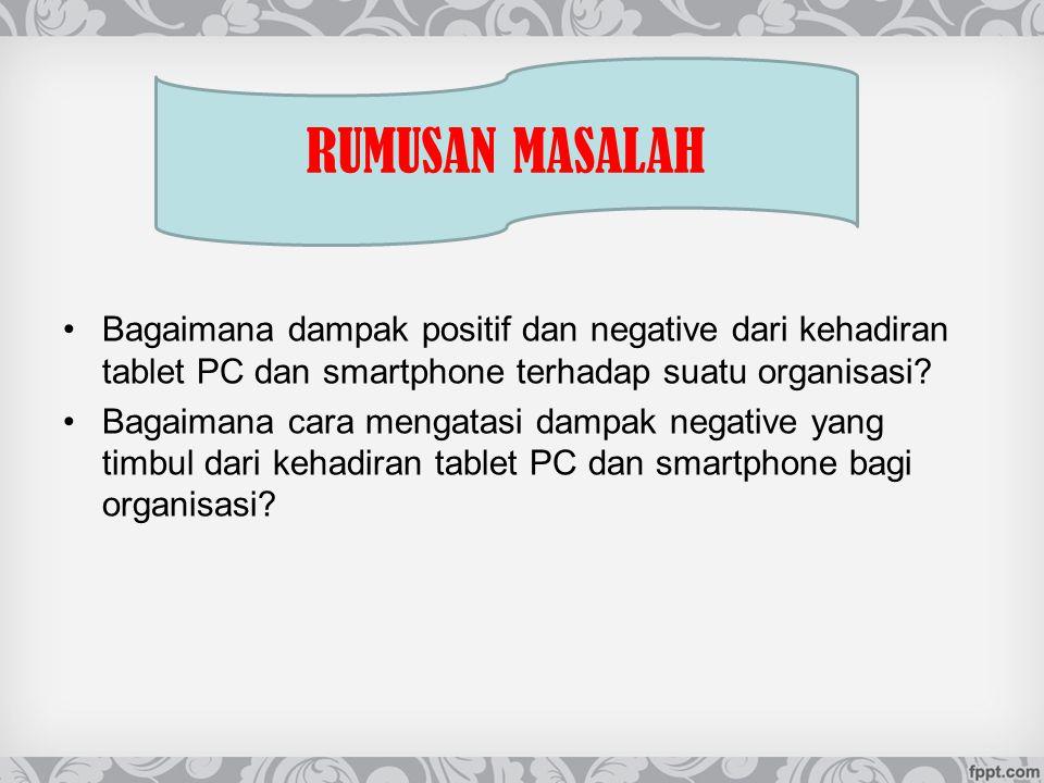 Bagaimana dampak positif dan negative dari kehadiran tablet PC dan smartphone terhadap suatu organisasi? Bagaimana cara mengatasi dampak negative yang