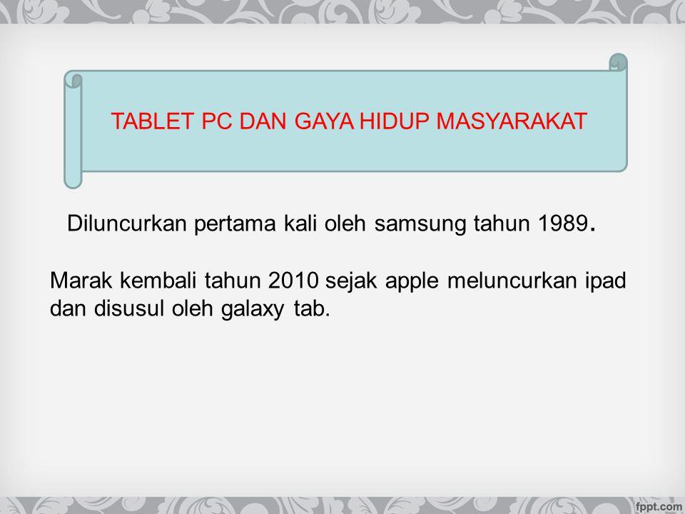 Diluncurkan pertama kali oleh samsung tahun 1989. TABLET PC DAN GAYA HIDUP MASYARAKAT Marak kembali tahun 2010 sejak apple meluncurkan ipad dan disusu
