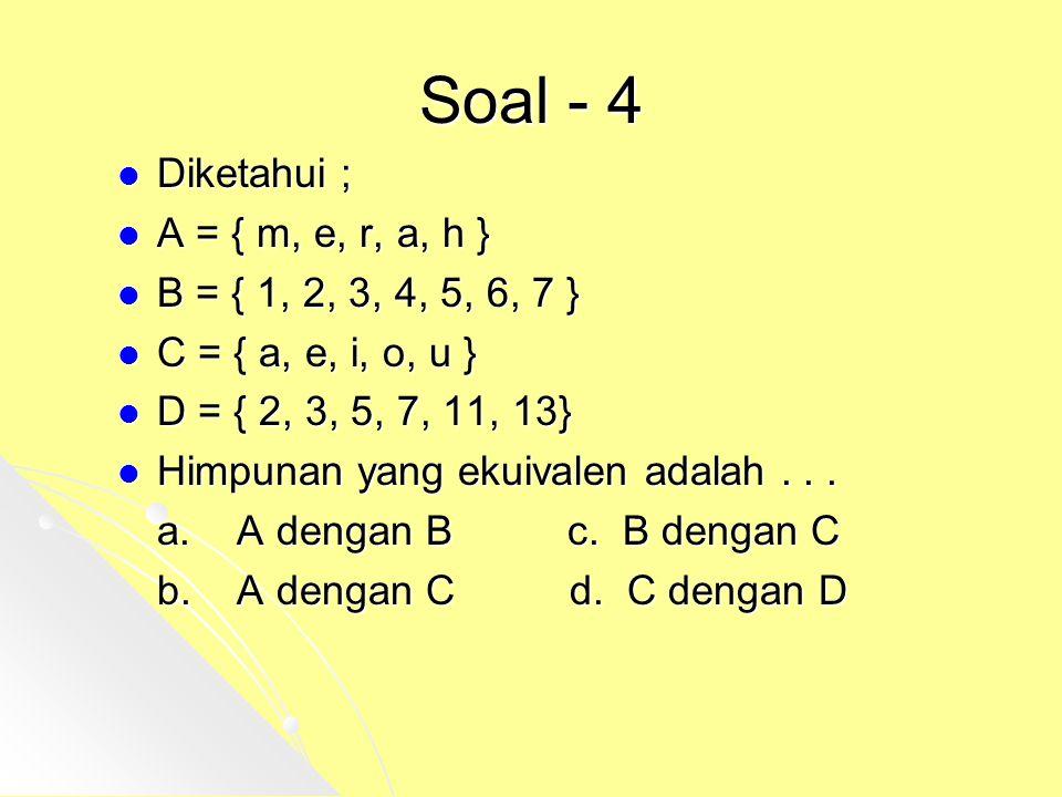Soal - 4 Diketahui ; A = { m, e, r, a, h } B = { 1, 2, 3, 4, 5, 6, 7 } C = { a, e, i, o, u } D = { 2, 3, 5, 7, 11, 13} Himpunan yang ekuivalen adalah.