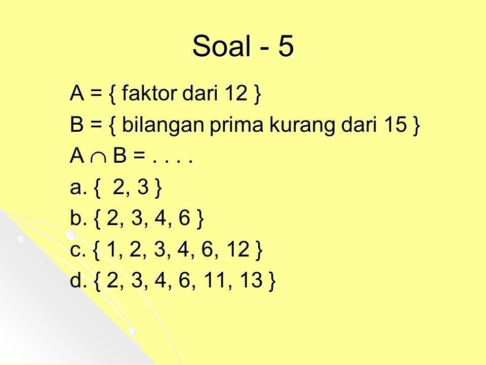 Soal - 5 A = { faktor dari 12 } B = { bilangan prima kurang dari 15 } A  B =.... a. { 2, 3 } b. { 2, 3, 4, 6 } c. { 1, 2, 3, 4, 6, 12 } d. { 2, 3, 4,
