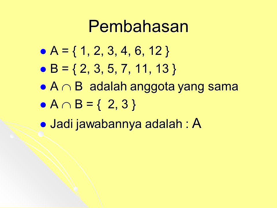 Pembahasan A = { 1, 2, 3, 4, 6, 12 } A = { 1, 2, 3, 4, 6, 12 } B = { 2, 3, 5, 7, 11, 13 } B = { 2, 3, 5, 7, 11, 13 } A  B adalah anggota yang sama A