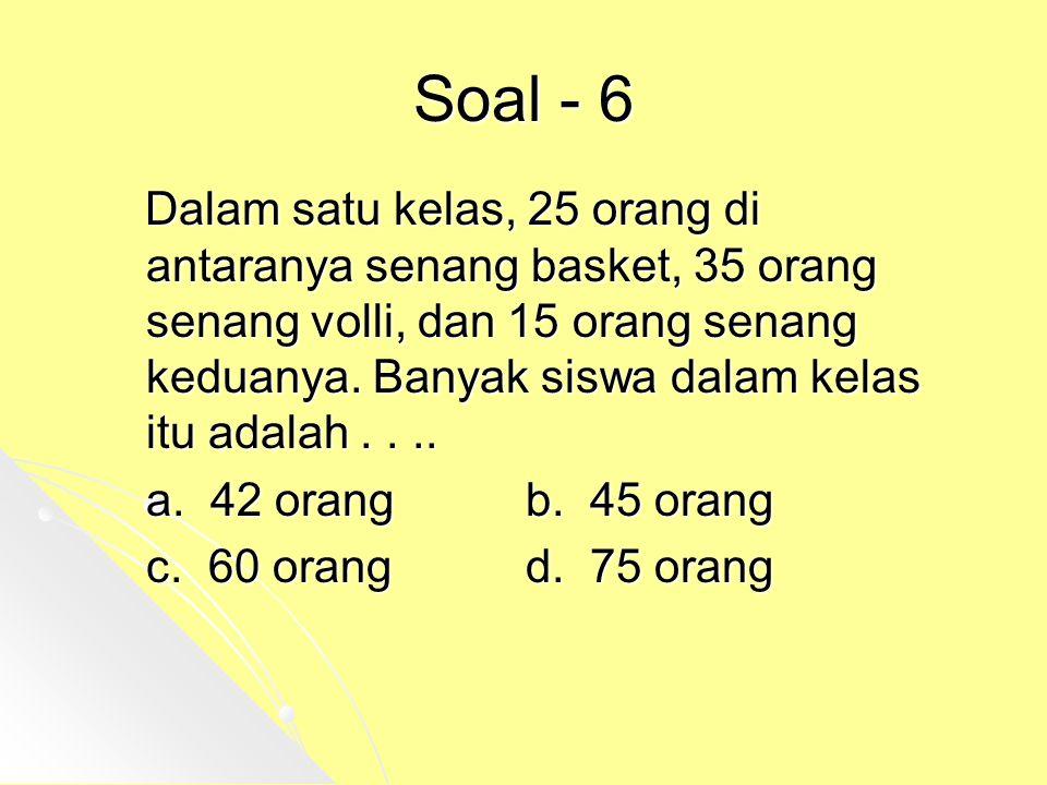Soal - 6 Dalam satu kelas, 25 orang di antaranya senang basket, 35 orang senang volli, dan 15 orang senang keduanya. Banyak siswa dalam kelas itu adal