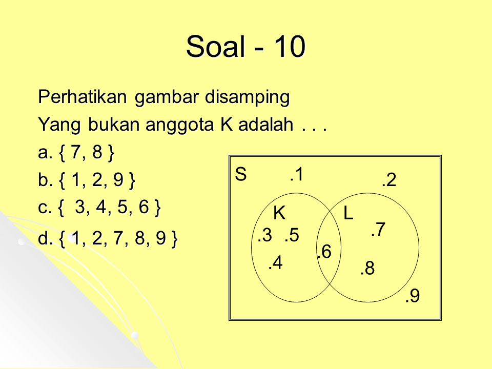Soal - 10 Perhatikan gambar disamping Yang bukan anggota K adalah... a. { 7, 8 } b. { 1, 2, 9 } c. { 3, 4, 5, 6 } d. { 1, 2, 7, 8, 9 } S KL.1.2.3.4.5.