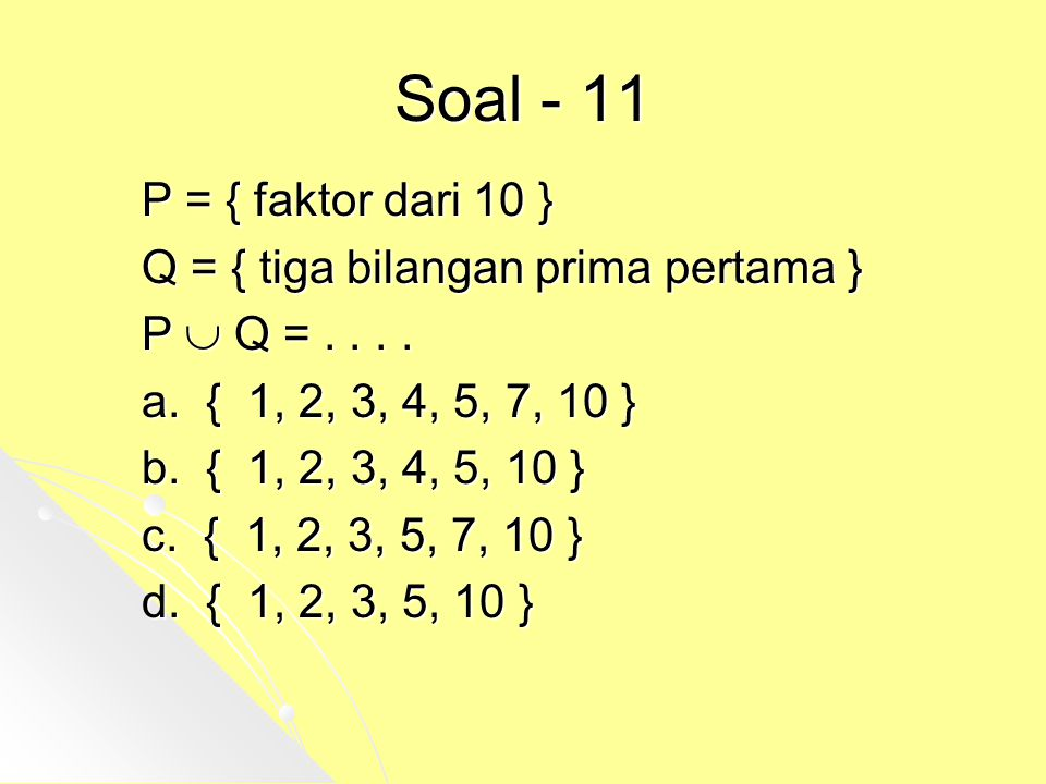 Soal - 11 P = { faktor dari 10 } Q = { tiga bilangan prima pertama } P  Q =.... a. { 1, 2, 3, 4, 5, 7, 10 } b. { 1, 2, 3, 4, 5, 10 } c. { 1, 2, 3, 5,