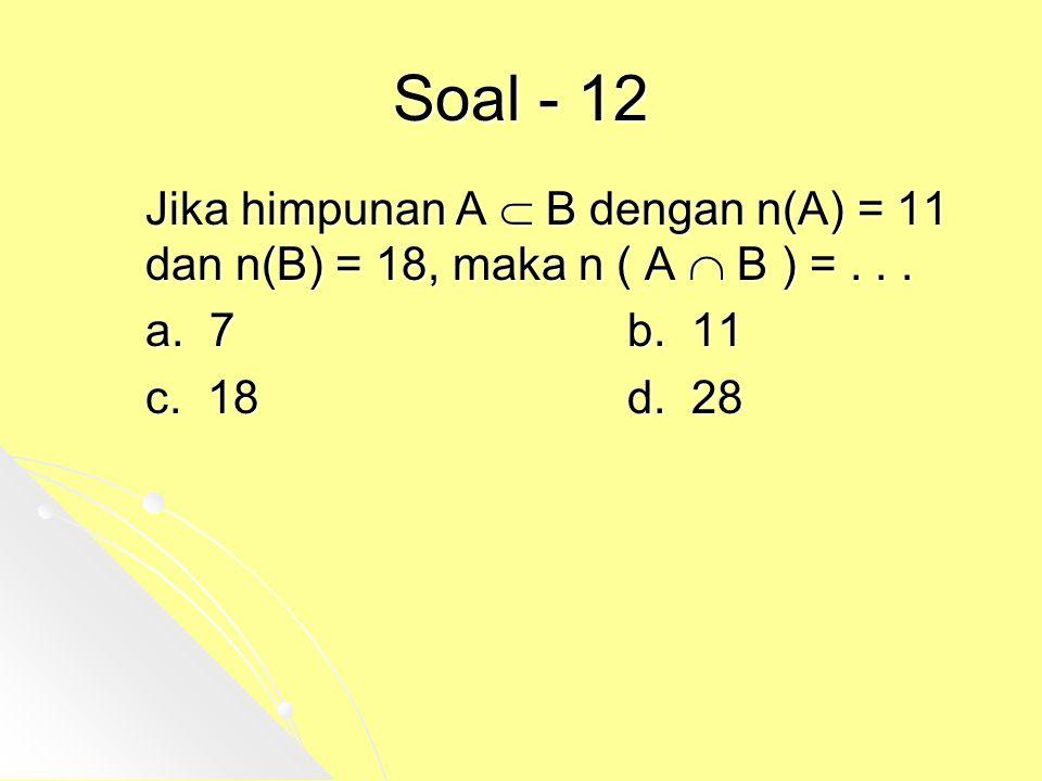 Soal - 12 Jika himpunan A  B dengan n(A) = 11 dan n(B) = 18, maka n ( A  B ) =... a. 7b. 11 c. 18d. 28
