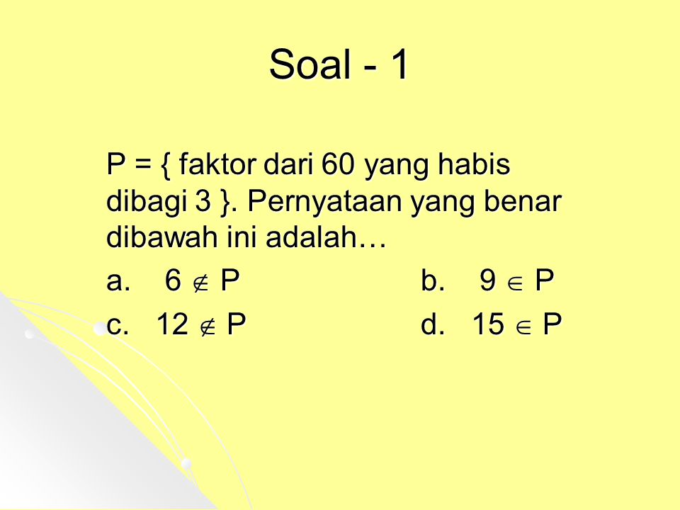 Soal - 1 P = { faktor dari 60 yang habis dibagi 3 }. Pernyataan yang benar dibawah ini adalah… a. 6  Pb. 9  P c. 12  Pd. 15  P