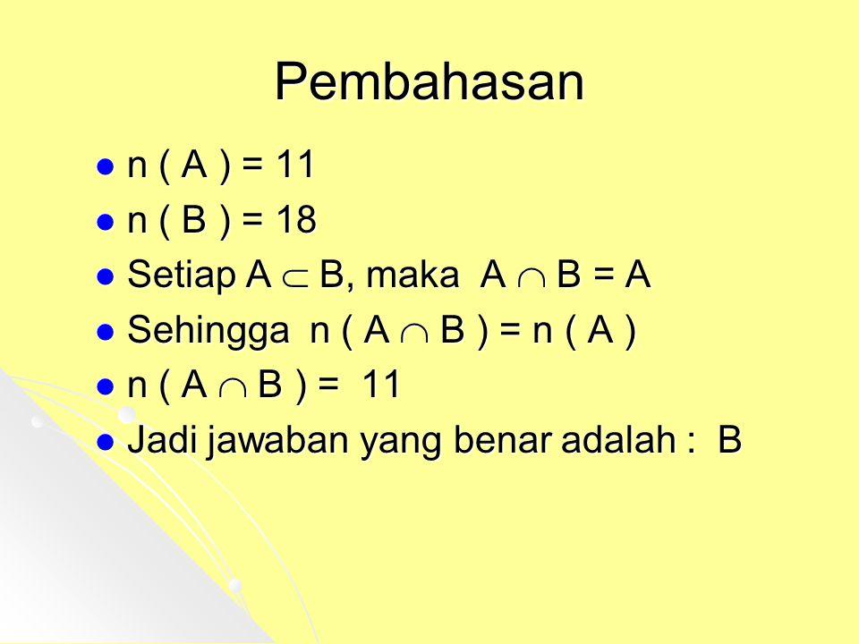 Pembahasan n ( A ) = 11 n ( A ) = 11 n ( B ) = 18 n ( B ) = 18 Setiap A  B, maka A  B = A Setiap A  B, maka A  B = A Sehingga n ( A  B ) = n ( A