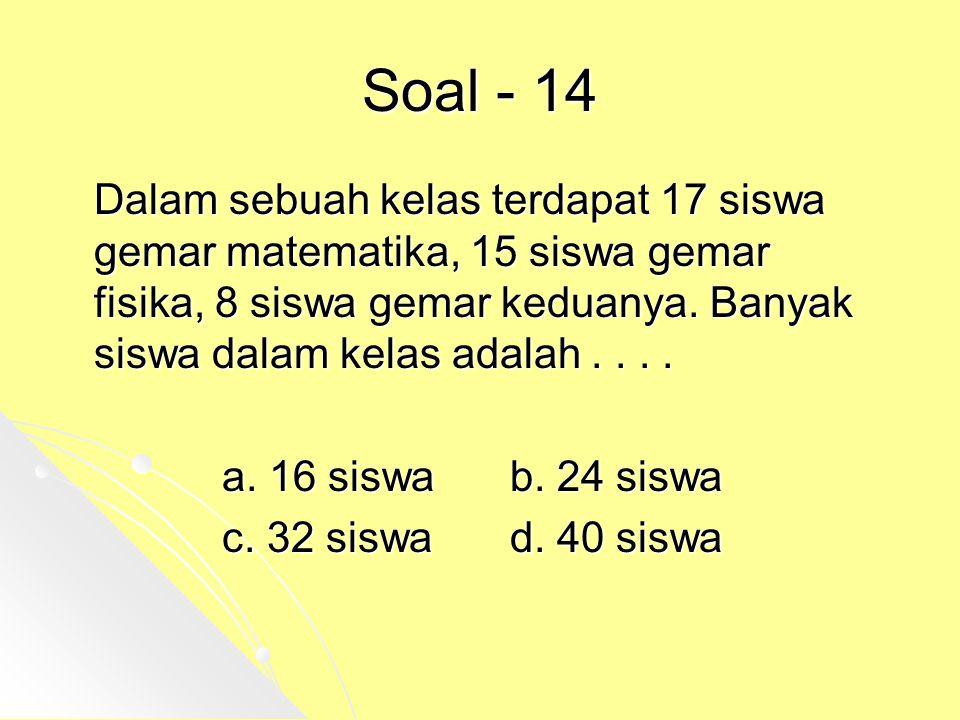 Soal - 14 Dalam sebuah kelas terdapat 17 siswa gemar matematika, 15 siswa gemar fisika, 8 siswa gemar keduanya. Banyak siswa dalam kelas adalah.... a.