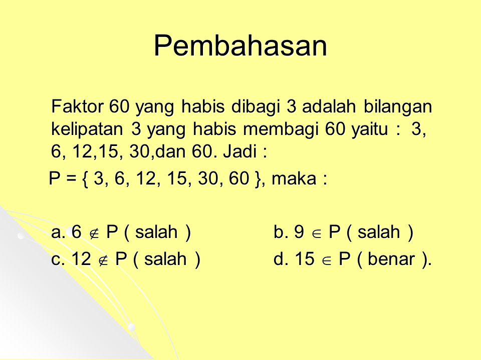 Pembahasan Faktor 60 yang habis dibagi 3 adalah bilangan kelipatan 3 yang habis membagi 60 yaitu : 3, 6, 12,15, 30,dan 60. Jadi : P = { 3, 6, 12, 15,