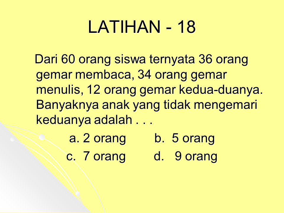 LATIHAN - 18 Dari 60 orang siswa ternyata 36 orang gemar membaca, 34 orang gemar menulis, 12 orang gemar kedua-duanya. Banyaknya anak yang tidak menge