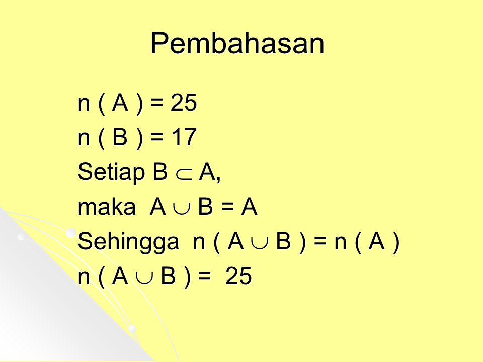Pembahasan n ( A ) = 25 n ( B ) = 17 Setiap B  A, maka A  B = A Sehingga n ( A  B ) = n ( A ) n ( A  B ) = 25