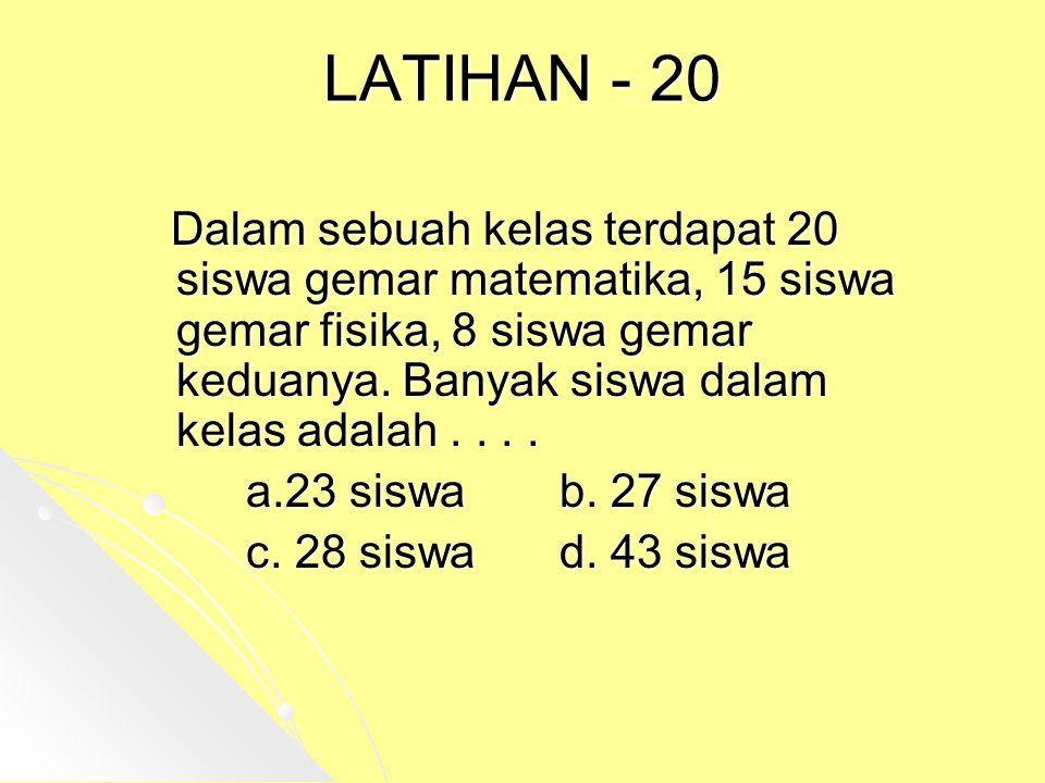 LATIHAN - 20 Dalam sebuah kelas terdapat 20 siswa gemar matematika, 15 siswa gemar fisika, 8 siswa gemar keduanya. Banyak siswa dalam kelas adalah....