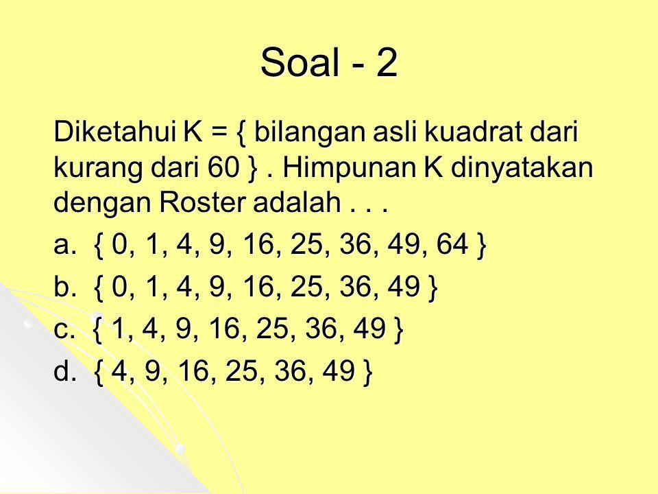 Soal - 2 Diketahui K = { bilangan asli kuadrat dari kurang dari 60 }. Himpunan K dinyatakan dengan Roster adalah... a. { 0, 1, 4, 9, 16, 25, 36, 49, 6