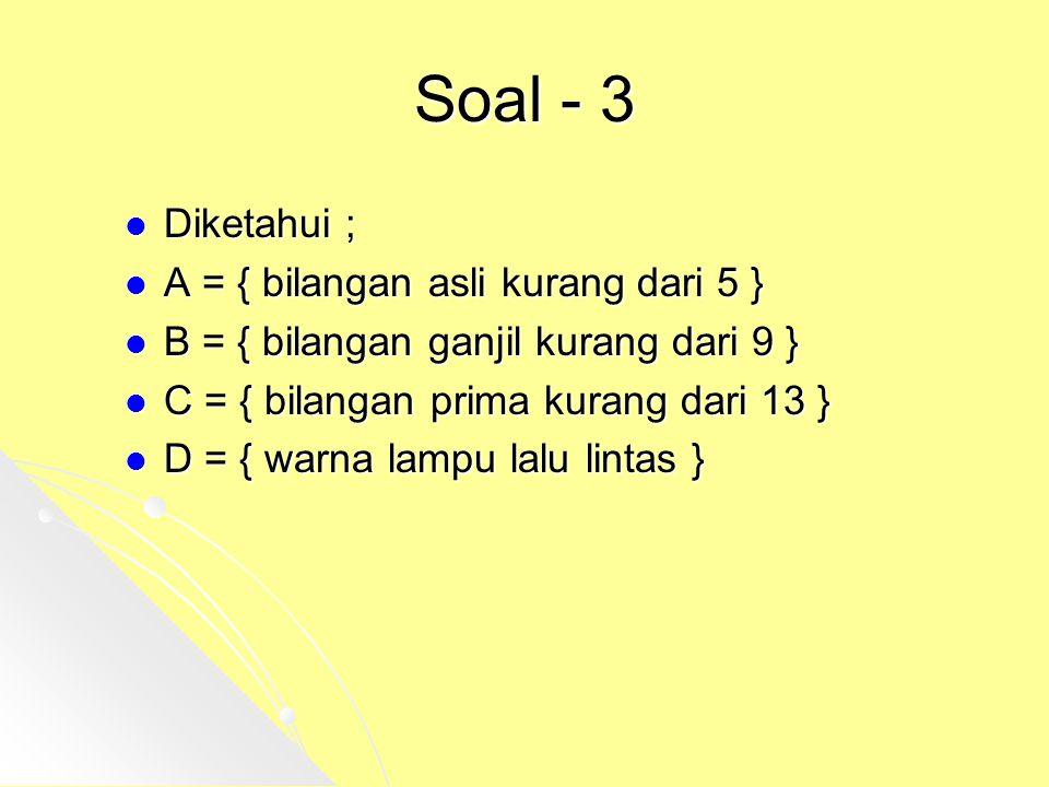 Soal - 3 Diketahui ; Diketahui ; A = { bilangan asli kurang dari 5 } A = { bilangan asli kurang dari 5 } B = { bilangan ganjil kurang dari 9 } B = { b