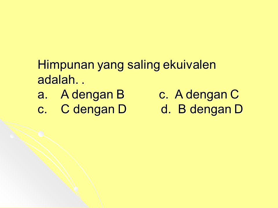 Himpunan yang saling ekuivalen adalah.. a. A dengan B c. A dengan C c. C dengan D d. B dengan D