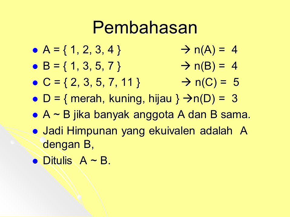 Pembahasan A = { 1, 2, 3, 4 }  n(A) = 4 B = { 1, 3, 5, 7 }  n(B) = 4 C = { 2, 3, 5, 7, 11 }  n(C) = 5 D = { merah, kuning, hijau } n(D) = 3 A ~ B