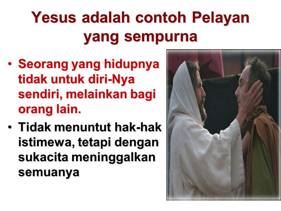 Yesus adalah contoh Pelayan yang sempurna Seorang yang hidupnya tidak untuk diri-Nya sendiri, melainkan bagi orang lain.Seorang yang hidupnya tidak un